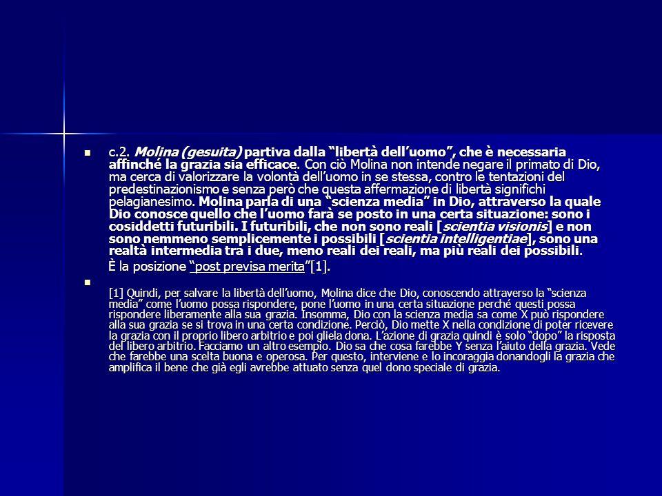 c.2. Molina (gesuita) partiva dalla libertà dell'uomo , che è necessaria affinché la grazia sia efficace. Con ciò Molina non intende negare il primato di Dio, ma cerca di valorizzare la volontà dell'uomo in se stessa, contro le tentazioni del predestinazionismo e senza però che questa affermazione di libertà significhi pelagianesimo. Molina parla di una scienza media in Dio, attraverso la quale Dio conosce quello che l'uomo farà se posto in una certa situazione: sono i cosiddetti futuribili. I futuribili, che non sono reali [scientia visionis] e non sono nemmeno semplicemente i possibili [scientia intelligentiae], sono una realtà intermedia tra i due, meno reali dei reali, ma più reali dei possibili.